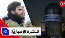 موجز الأخبار: إسرائيل تعلن وجود مصنع صواريخ دقيقة لحزب الله في البقاع ولبنان يبني مختبرا فلكيا