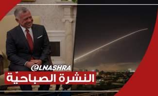 النشرة الصباحية: ملك الأردن حذر من تدهور الأوضاع بلبنان وعدوان إسرائيلي على القصير بسوريا