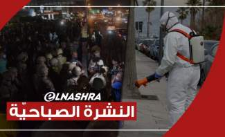 النشرة الصباحية: إحتجاجات شعبية في مختلف المناطق اللبنانية و73 حالة وفاة جراء كورونا