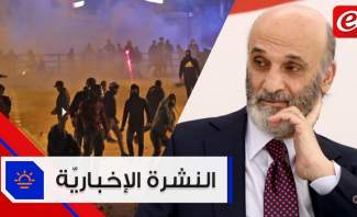 موجز الأخبار: جعجع يؤكّد أن تشكيل حكومة تكنوقراط هو الحل ومواجهات في وسط بيروت