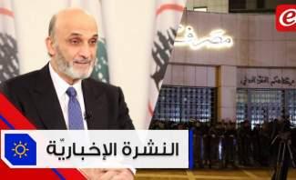 موجز الأخبار: حراك أمام مصرف لبنان وجعجع يتهم حزب الله بالهروب من المسؤولية