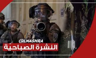 النشرة الصباحية: إطلاق 3 صواريخ من لبنان بإتجاه إسرائيل والجيش الإسرائيلي يتوغل في قطاع غزة