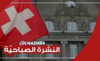 النشرة الصباحية: نائب سويسري يقول أن الأموال التي جاءت من لبنان بعد 2016 زادت 2 مليار دولار