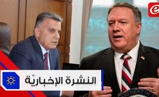 موجز الأخبار:اللواء ابراهيم يصف السعودية بالشقيق الأكبر وبومبيو يحدد موقف أميركا من حكومة لبنان