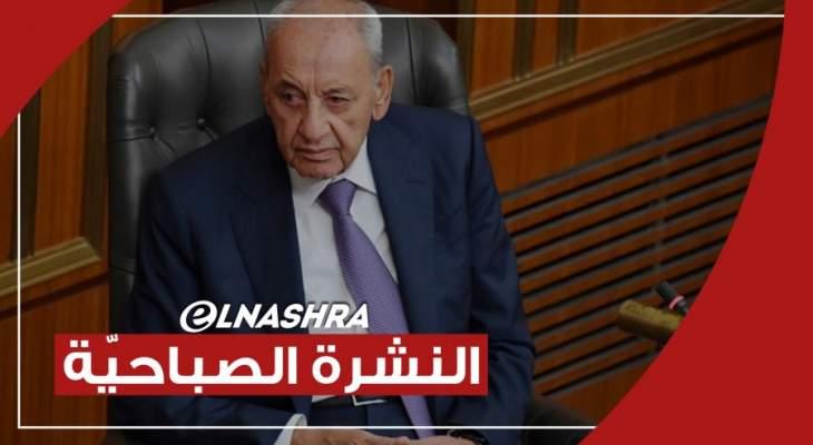 النشرة الصباحية: بري يعطي الحريري وباسيل مهلة أسبوع أخيرة وخواجة يؤكد أن المبادرة مستمرة