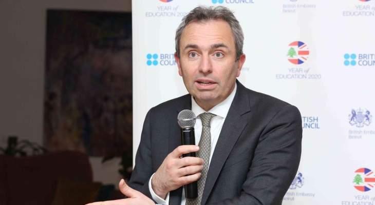 السفير البريطاني: الأوقات عصيبة حاليا في لبنان والإصلاحات ضرورية والامور يجب ان تتغير