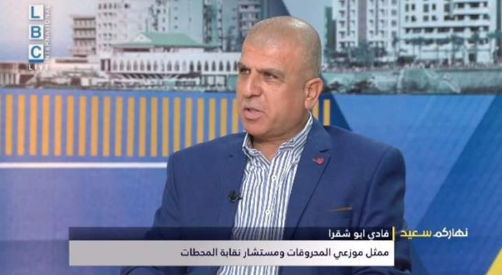 أبو شقرا: كميات المحروقات في الأسواق غير كافية والمشكلة بقلة فتح الاعتمادات