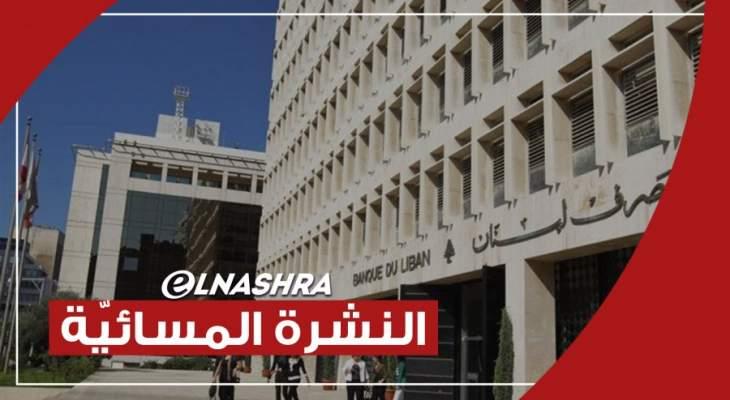النشرة المسائية: مصرف لبنان طالب بوضع تصور واضح للدعم وقرار بالحجزعلى ممتلكات نقيب الصيارفة السابق